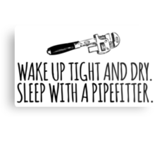 Hilarious 'Wake Up Tight and Dry. Sleep With a Pipefitter' T-Shirt and Accessories  Metal Print