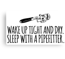 Hilarious 'Wake Up Tight and Dry. Sleep With a Pipefitter' T-Shirt and Accessories  Canvas Print
