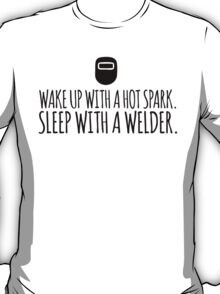 Hilarious 'Wake Up With a Hot Spark. Sleep With a Welder' T-Shirt and Accessories  T-Shirt
