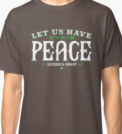Let Us Have Peace U S Grant Civil War Quotation  Classic T-Shirt