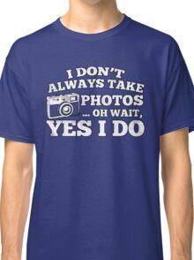 I Don't Always Take Photos..Oh Wait Classic T-Shirt