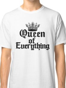 Queen of Everything Queen of the World Ruler of the Universe Classic T-Shirt