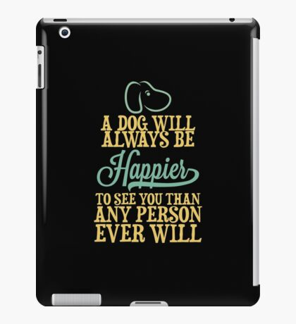 A Dog Will Always Be Happier To See You Than Any Person Ever Wil copy iPad Case/Skin