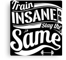 Train Insane Or Stay The Same Canvas Print