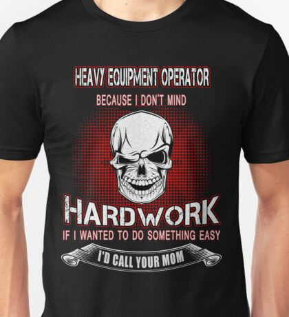 Heavy Equipment Operator because i don't mind hard work Unisex T-Shirt
