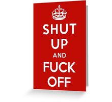 SHUT UP AND FUCK OFF Greeting Card