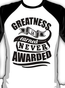 Greatness Is Earned Never Awarded T-Shirt