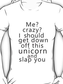 Me? Crazy? I should get down off this unicorn and slap you T-Shirt