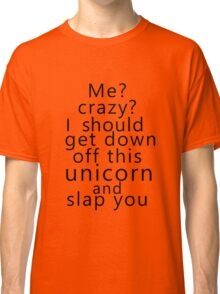 Me? Crazy? I should get down off this unicorn and slap you Classic T-Shirt