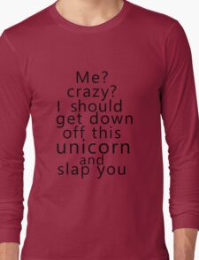 Me? Crazy? I should get down off this unicorn and slap you Long Sleeve T-Shirt