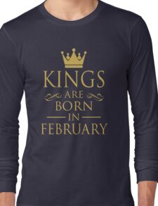 KINGS ARE BORN IN FEBRUARY Long Sleeve T-Shirt