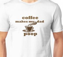 Coffee Makes My Dad Poop Funny Unisex T-Shirt