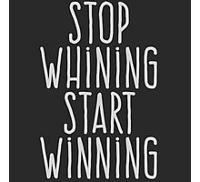 Stop whining Start winning Photographic Print