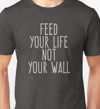 Feed your life not your wall Unisex T-Shirt