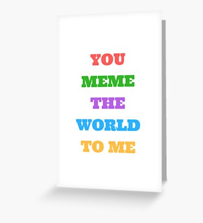 You Meme the World to Me Greeting Card