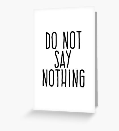 Do not say nothing Greeting Card
