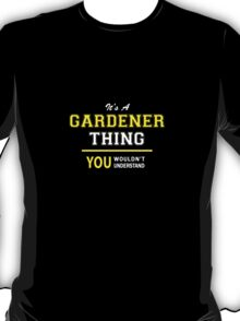 It's A GARDENER thing, you wouldn't understand !! T-Shirt