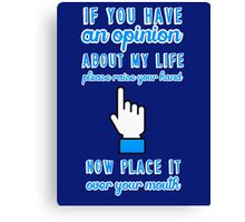If you have an opinion about my life please raise your hand. Now place it over your mouth. Canvas Print