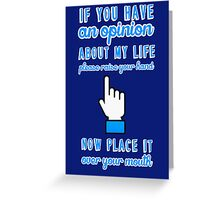 If you have an opinion about my life please raise your hand. Now place it over your mouth. Greeting Card