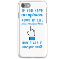 If you have an opinion about my life please raise your hand. Now place it over your mouth. iPhone Case/Skin