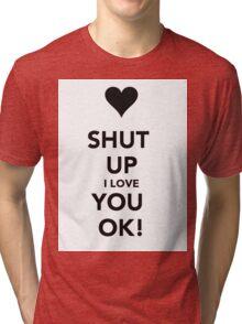 Shut up i love you Ok ! Tri-blend T-Shirt