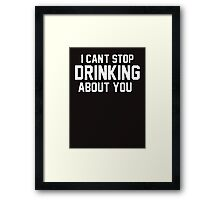 I cant stop drinking about you Framed Print