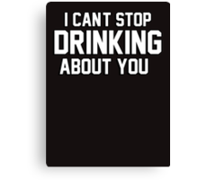 I cant stop drinking about you Canvas Print