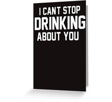 I cant stop drinking about you Greeting Card