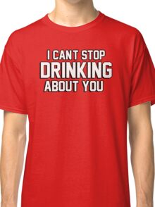 I cant stop drinking about you Classic T-Shirt