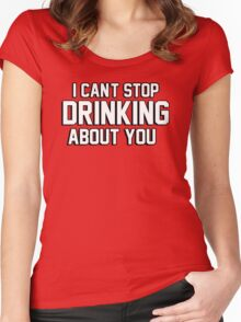 I cant stop drinking about you Women's Fitted Scoop T-Shirt