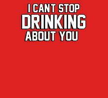 I cant stop drinking about you Unisex T-Shirt