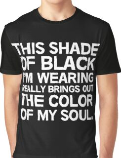 This shade of black I'm wearing really brings out the color of my soul Graphic T-Shirt