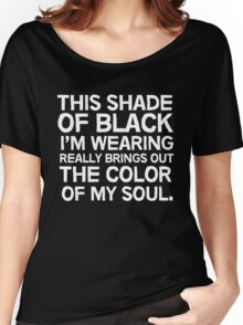 This shade of black I'm wearing really brings out the color of my soul Women's Relaxed Fit T-Shirt