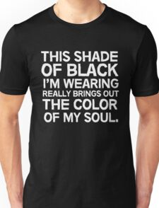 This shade of black I'm wearing really brings out the color of my soul Unisex T-Shirt