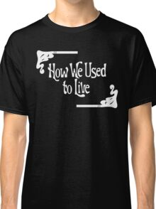 How We Used to Live Classic T-Shirt