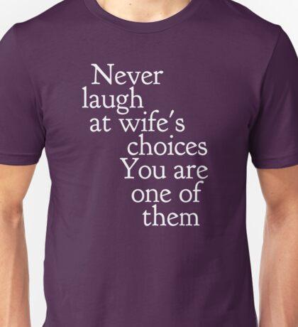 Never laugh at wife's choices... You are one of them Unisex T-Shirt