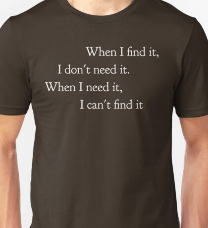 When I find it, I don't need it. When I need it, I can't find it Unisex T-Shirt