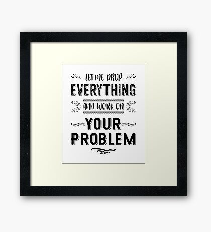 Let Me Drop Everything And Work On Your Problem black&white Framed Print