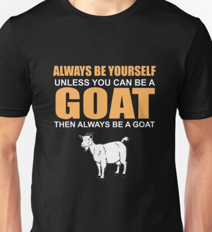 ALWAYS BE YOURSELF UNLESS YOU CAN BE A GOAT Unisex T-Shirt