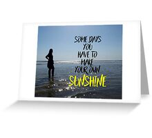Somedays you have to make your own sunshine Greeting Card