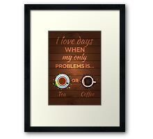 Tea. I love daus when my only problems is Tea or Coffee Framed Print