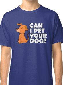 CAN I PET YOUR DOG Shirt – Funny Cute Dog Tee Classic T-Shirt