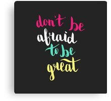 Do not be afraid to be great. Colorful text on dark background. Canvas Print