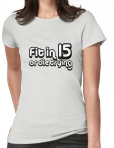 Fit in 15 or die trying Womens Fitted T-Shirt