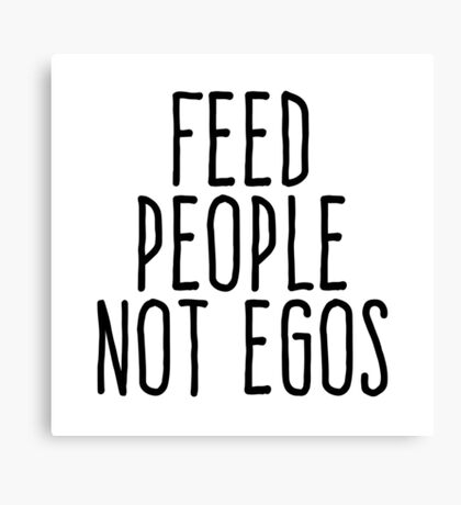 Feed people not egos Canvas Print