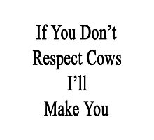 If You Don't Respect Cows I'll Make You  Photographic Print