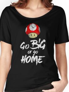 Go Big or Go Home Women's Relaxed Fit T-Shirt
