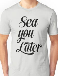 Sea you later Unisex T-Shirt