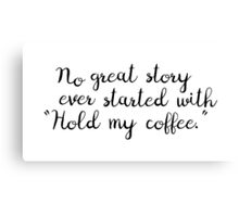 "No Great Story Ever Started With ""Hold My Coffee."" Canvas Print"