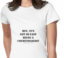 Hey, It's Not So Easy Being A Cosmetologist - Black Text Womens Fitted T-Shirt